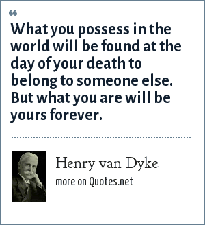 Henry van Dyke: What you possess in the world will be found at the day of your death to belong to someone else. But what you are will be yours forever.