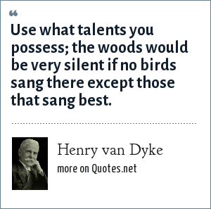 Henry van Dyke: Use what talents you possess; the woods would be very silent if no birds sang there except those that sang best.