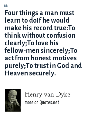 Henry van Dyke: Four things a man must learn to doIf he would make his record true:To think without confusion clearly;To love his fellow-men sincerely;To act from honest motives purely;To trust in God and Heaven securely.