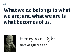 Henry van Dyke: What we do belongs to what we are; and what we are is what becomes of us.