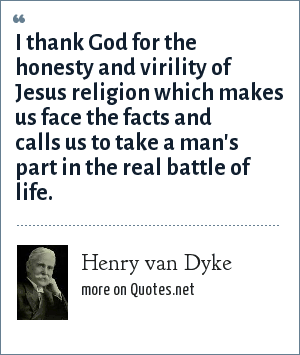 Henry van Dyke: I thank God for the honesty and virility of Jesus religion which makes us face the facts and calls us to take a man's part in the real battle of life.