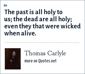 Thomas Carlyle: The past is all holy to us; the dead are all holy; even they that were wicked when alive.