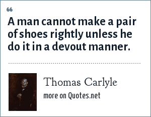 Thomas Carlyle: A man cannot make a pair of shoes rightly unless he do it in a devout manner.