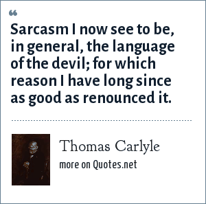 Thomas Carlyle: Sarcasm I now see to be, in general, the language of the devil; for which reason I have long since as good as renounced it.
