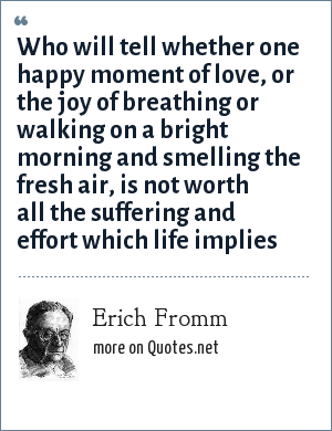 Erich Fromm: Who will tell whether one happy moment of love, or the joy of breathing or walking on a bright morning and smelling the fresh air, is not worth all the suffering and effort which life implies