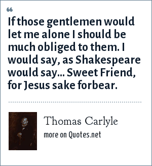 Thomas Carlyle: If those gentlemen would let me alone I should be much obliged to them. I would say, as Shakespeare would say... Sweet Friend, for Jesus sake forbear.