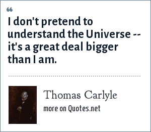Thomas Carlyle: I don't pretend to understand the Universe -- it's a great deal bigger than I am.