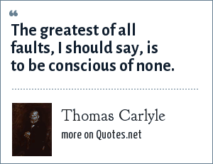 Thomas Carlyle: The greatest of all faults, I should say, is to be conscious of none.