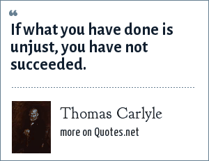 Thomas Carlyle: If what you have done is unjust, you have not succeeded.