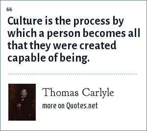 Thomas Carlyle: Culture is the process by which a person becomes all that they were created capable of being.