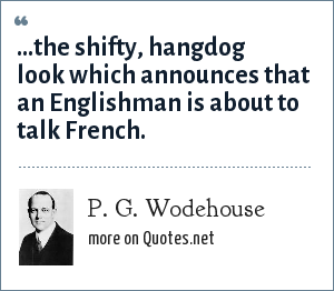 P. G. Wodehouse: ...the shifty, hangdog look which announces that an Englishman is about to talk French.