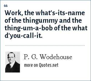 P. G. Wodehouse: Work, the what's-its-name of the thingummy and the thing-um-a-bob of the what d'you-call-it.