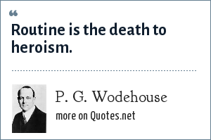 P. G. Wodehouse: Routine is the death to heroism.
