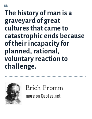 Erich Fromm: The history of man is a graveyard of great cultures that came to catastrophic ends because of their incapacity for planned, rational, voluntary reaction to challenge.