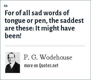 P. G. Wodehouse: For of all sad words of tongue or pen, the saddest are these: It might have been!