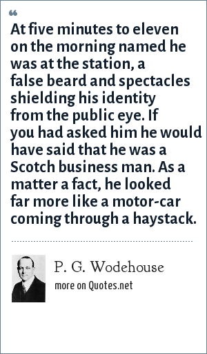 P. G. Wodehouse: At five minutes to eleven on the morning named he was at the station, a false beard and spectacles shielding his identity from the public eye. If you had asked him he would have said that he was a Scotch business man. As a matter a fact, he looked far more like a motor-car coming through a haystack.
