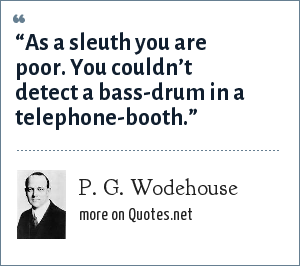 "P. G. Wodehouse: ""As a sleuth you are poor. You couldn't detect a bass-drum in a telephone-booth."""