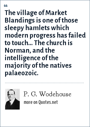 P. G. Wodehouse: The village of Market Blandings is one of those sleepy hamlets which modern progress has failed to touch... The church is Norman, and the intelligence of the majority of the natives palaeozoic.
