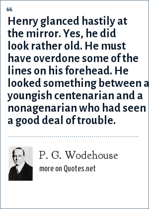 P. G. Wodehouse: Henry glanced hastily at the mirror. Yes, he did look rather old. He must have overdone some of the lines on his forehead. He looked something between a youngish centenarian and a nonagenarian who had seen a good deal of trouble.
