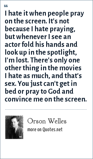 Orson Welles: I hate it when people pray on the screen. It's not because I hate praying, but whenever I see an actor fold his hands and look up in the spotlight, I'm lost. There's only one other thing in the movies I hate as much, and that's sex. You just can't get in bed or pray to God and convince me on the screen.