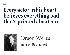 Orson Welles: Every actor in his heart believes everything bad that's printed about him.