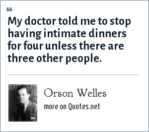 Orson Welles: My doctor told me to stop having intimate dinners for four unless there are three other people.