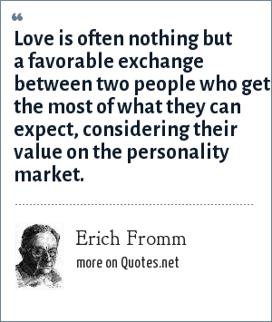Erich Fromm: Love is often nothing but a favorable exchange between two people who get the most of what they can expect, considering their value on the personality market.