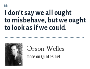 Orson Welles: I don't say we all ought to misbehave, but we ought to look as if we could.