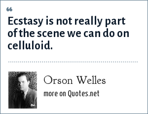 Orson Welles: Ecstasy is not really part of the scene we can do on celluloid.