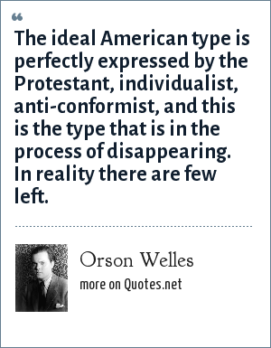 Orson Welles: The ideal American type is perfectly expressed by the Protestant, individualist, anti-conformist, and this is the type that is in the process of disappearing. In reality there are few left.
