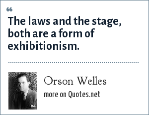 Orson Welles: The laws and the stage, both are a form of exhibitionism.