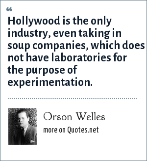 Orson Welles: Hollywood is the only industry, even taking in soup companies, which does not have laboratories for the purpose of experimentation.