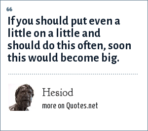 Hesiod: If you should put even a little on a little and should do this often, soon this would become big.