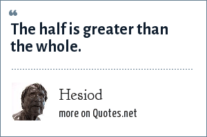 Hesiod: The half is greater than the whole.