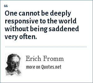 Erich Fromm: One cannot be deeply responsive to the world without being saddened very often.