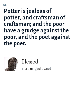 Hesiod: Potter is jealous of potter, and craftsman of craftsman; and the poor have a grudge against the poor, and the poet against the poet.
