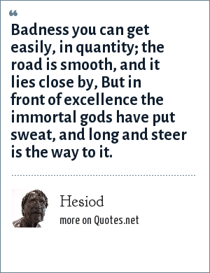 Hesiod: Badness you can get easily, in quantity; the road is smooth, and it lies close by, But in front of excellence the immortal gods have put sweat, and long and steer is the way to it.