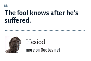 Hesiod: The fool knows after he's suffered.