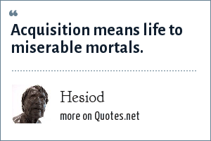 Hesiod: Acquisition means life to miserable mortals.