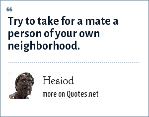Hesiod: Try to take for a mate a person of your own neighborhood.