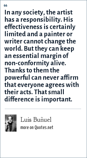 Luis Buñuel: In any society, the artist has a responsibility. His effectiveness is certainly limited and a painter or writer cannot change the world. But they can keep an essential margin of non-conformity alive. Thanks to them the powerful can never affirm that everyone agrees with their acts. That small difference is important.