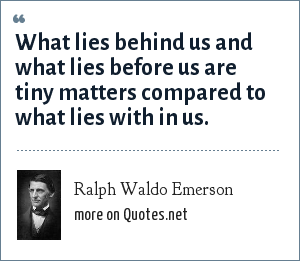Ralph Waldo Emerson: What lies behind us and what lies before us are tiny matters compared to what lies with in us.