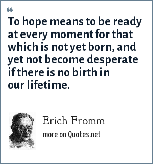 Erich Fromm: To hope means to be ready at every moment for that which is not yet born, and yet not become desperate if there is no birth in our lifetime.