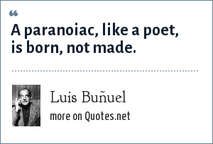 Luis Buñuel: A paranoiac, like a poet, is born, not made.