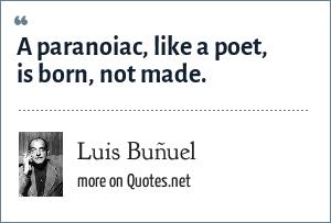Luis Buñuel: A paranoiac, like a poet, is born, not made.