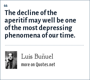 Luis Buñuel: The decline of the aperitif may well be one of the most depressing phenomena of our time.