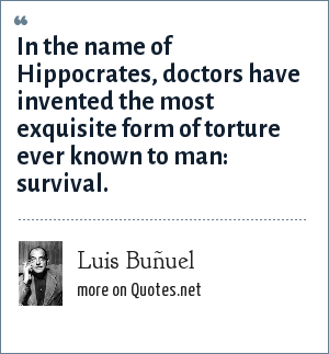 Luis Buñuel: In the name of Hippocrates, doctors have invented the most exquisite form of torture ever known to man: survival.