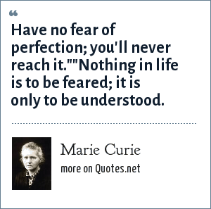 Marie Curie: Have no fear of perfection; you'll never reach it.
