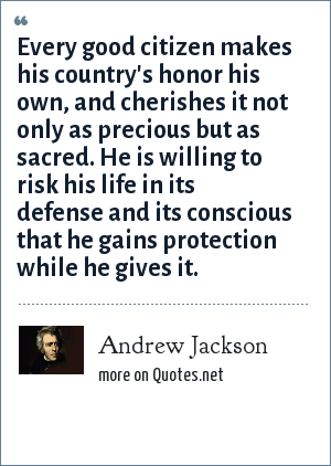 Andrew Jackson: Every good citizen makes his country's honor his own, and cherishes it not only as precious but as sacred. He is willing to risk his life in its defense and its conscious that he gains protection while he gives it.