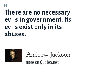 Andrew Jackson: There are no necessary evils in government. Its evils exist only in its abuses.